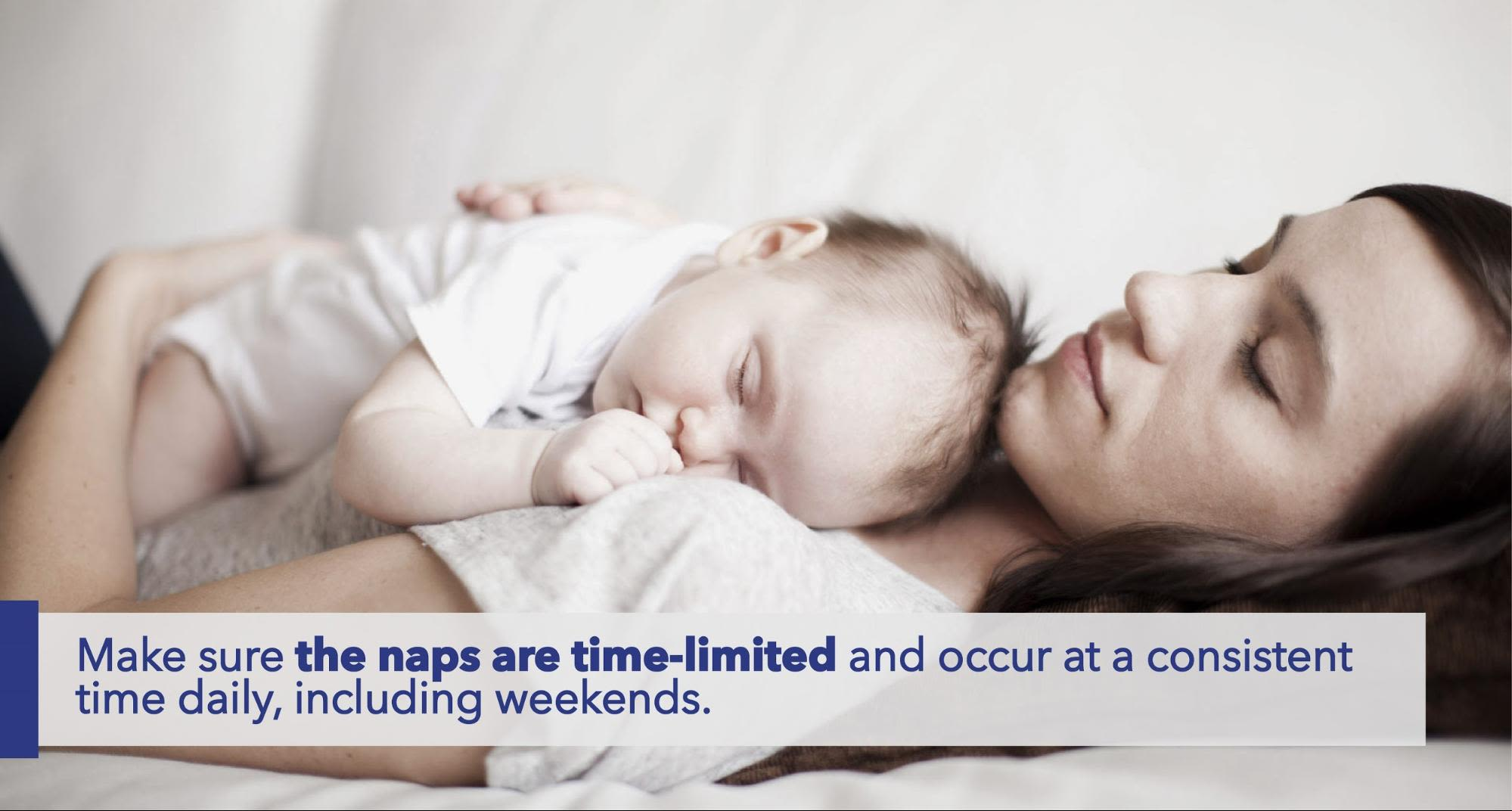 Make sure the naps are time-limited and occur at a consistent time daily, including weekends.
