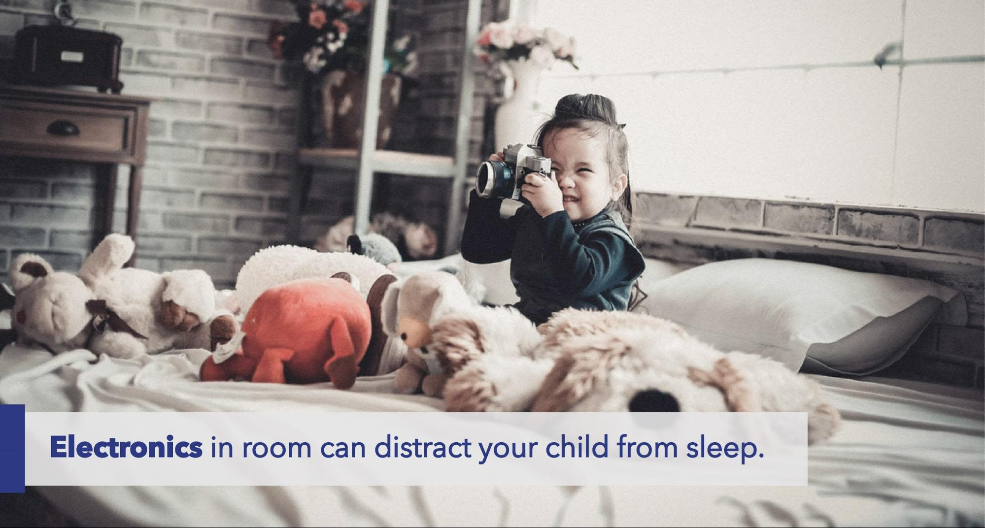 Electronics in room can distract your child from sleep.