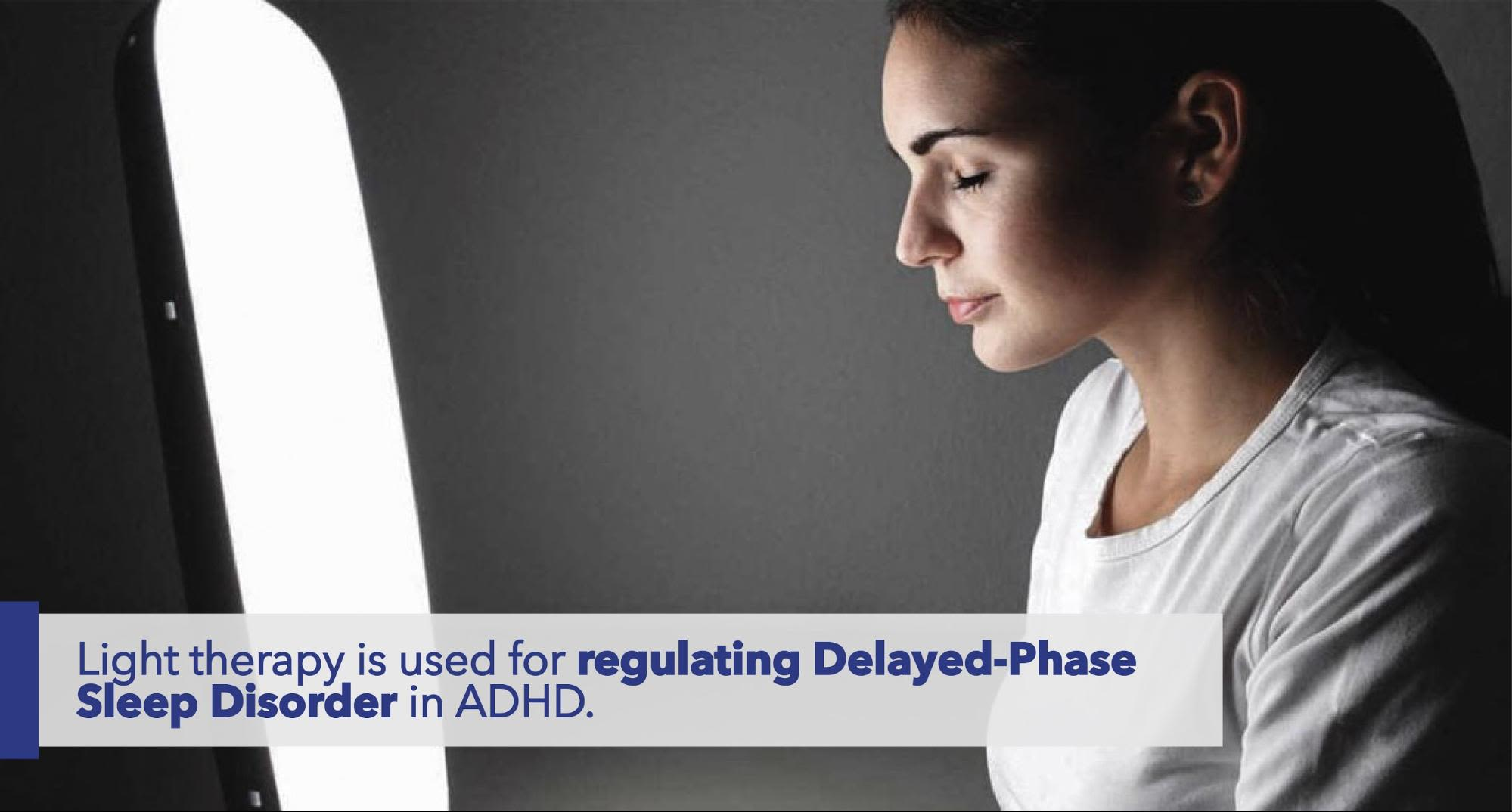 Light therapy is used for regulating Delayed-Phase Sleep Disorder in ADHD.