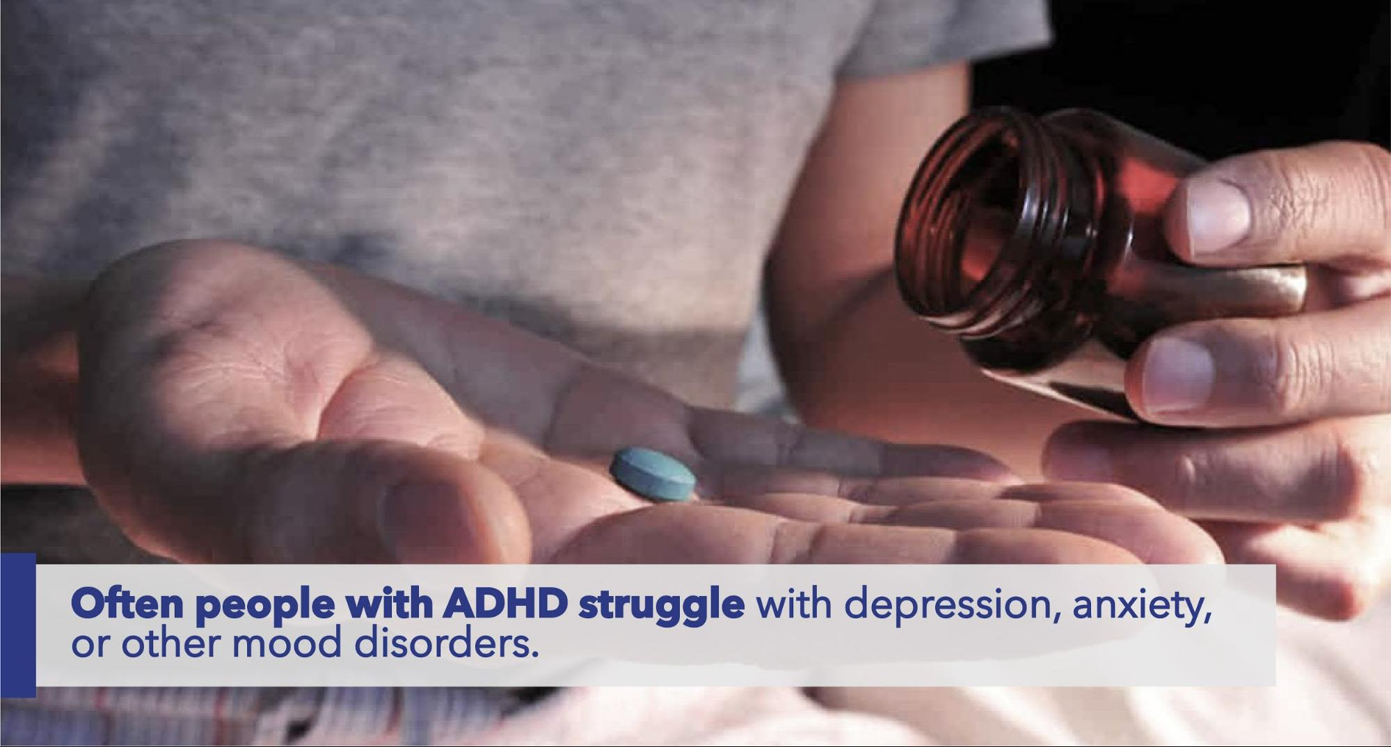 Often People with ADHD struggle with depression, anxiety, or other mood disorders.