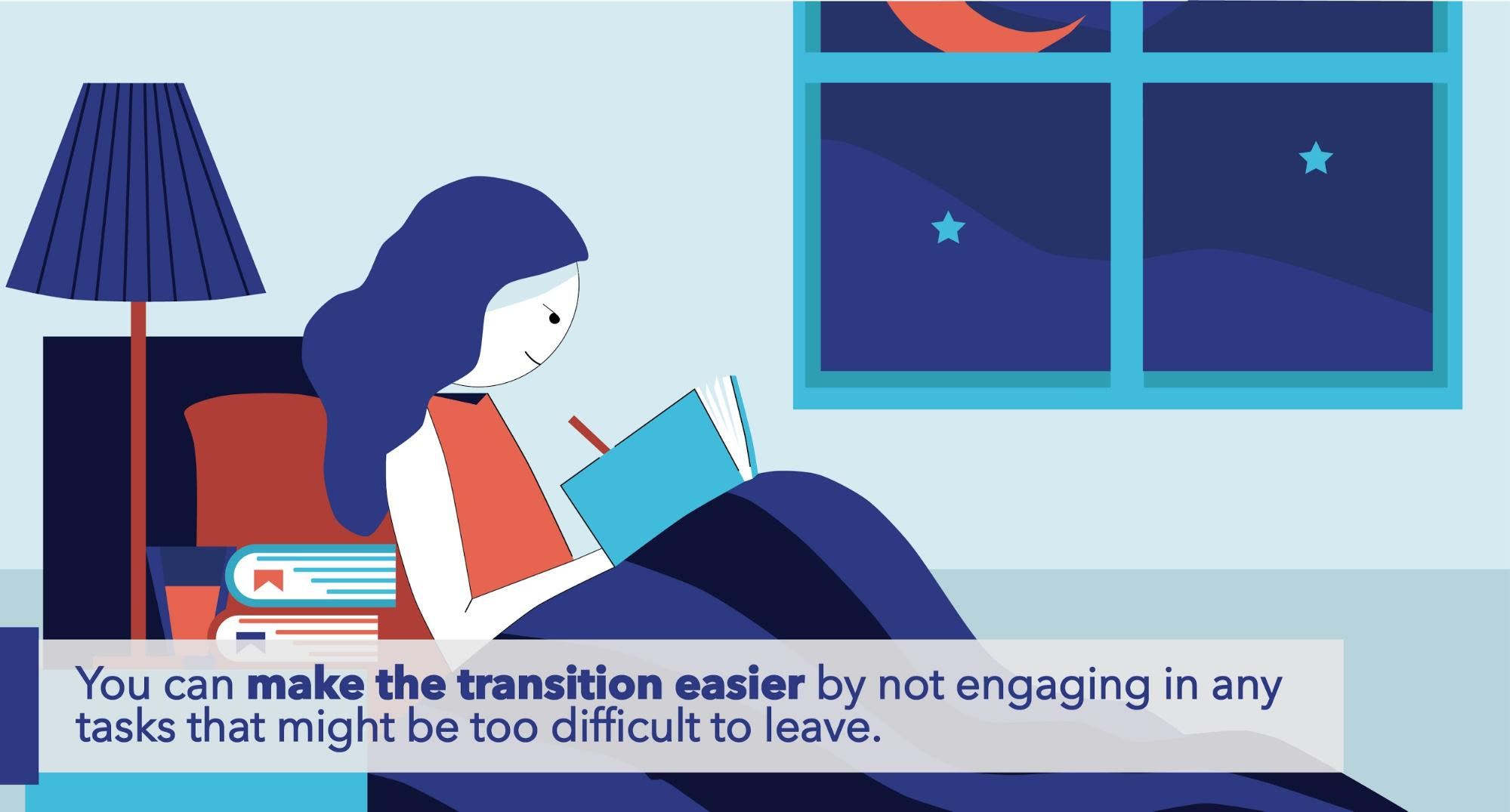 You can make the transition easier by not engaging in any tasks that might be too difficult to leave.