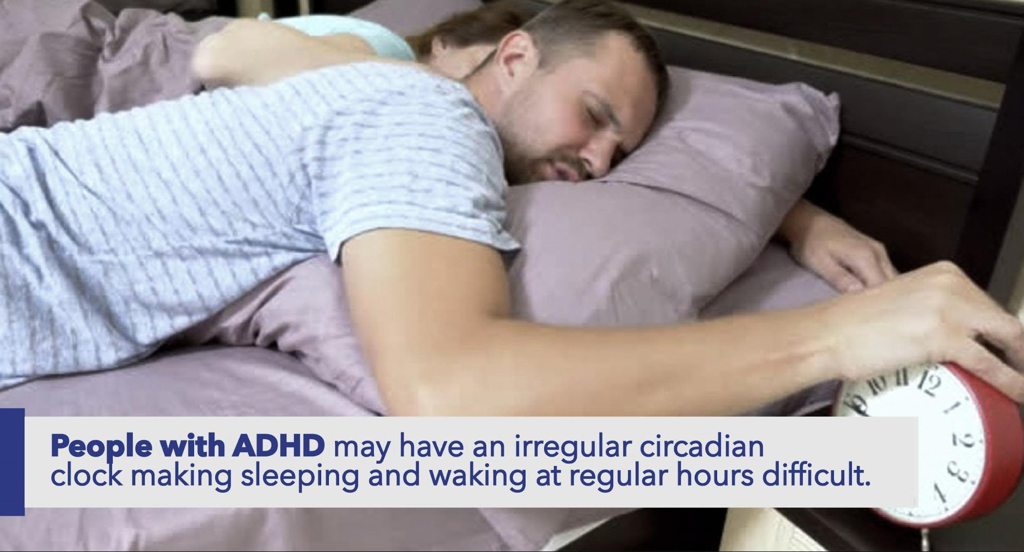 People with ADHD may have an irregular circadian clock making sleeping and waking at regular hours difficult.