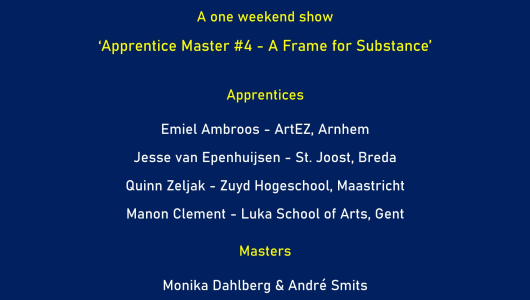 Apprentice Master # 4 -  'A Frame for Substance', , Galerie van den Berge
