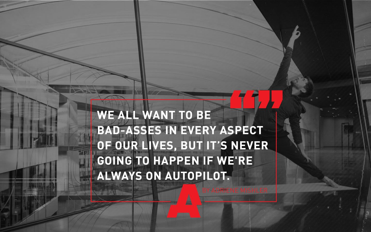motivational quote, we all want to be bad-asses in every aspect of our lives, but it's never going to happen if we're always on autopilot, Adriene Mishler, GamePlan A