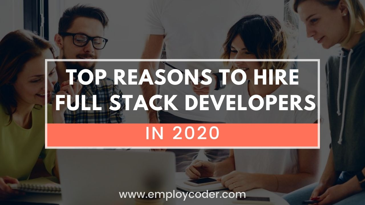 Top Reasons to Hire Full Stack Developers in 2020