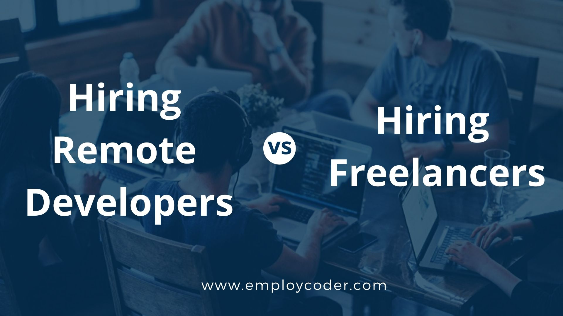 Hiring Remote Developers vs Hiring Freelancers