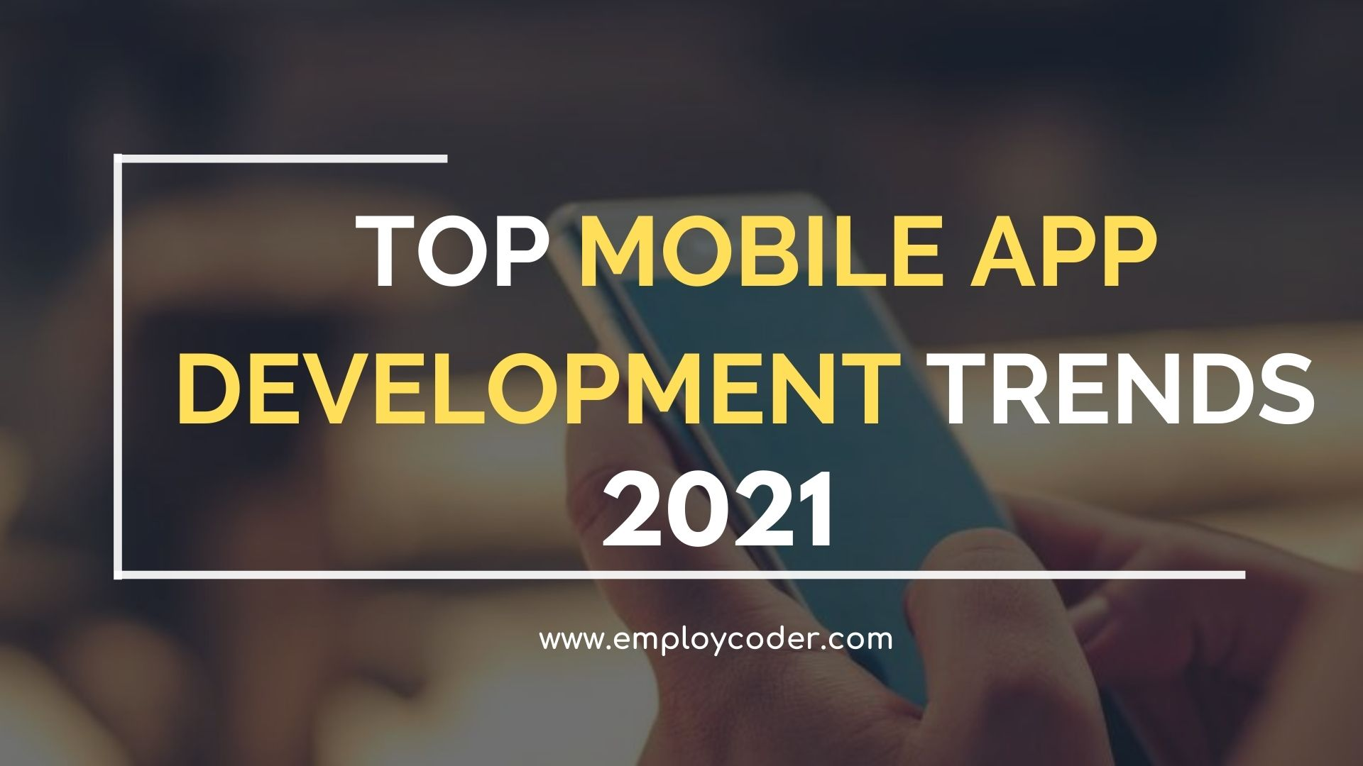 Mobile App Development Trends that will Dominate in 2021