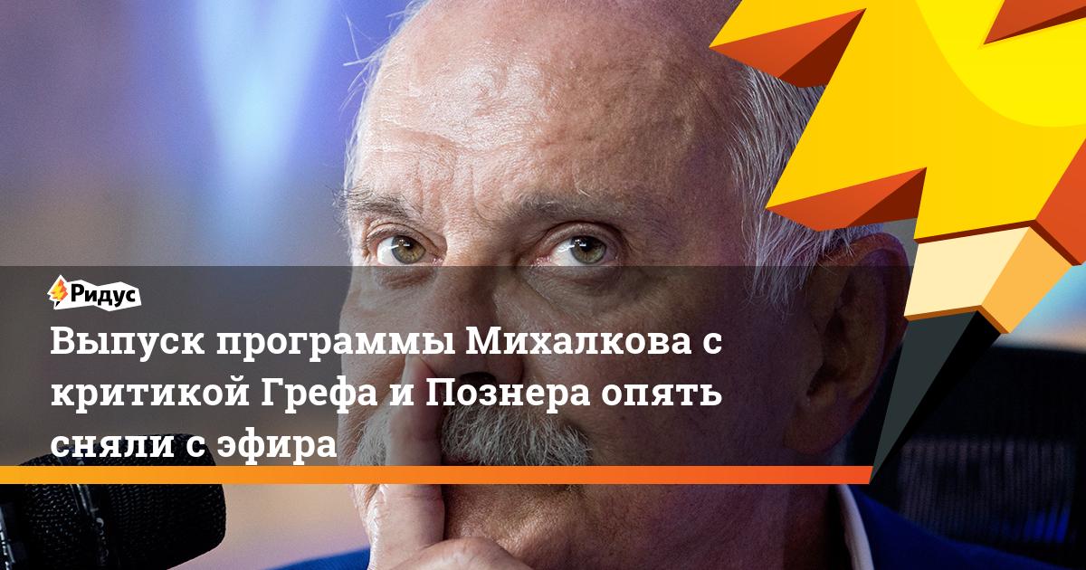 Выпуск программы Михалкова с критикой Грефа и Познера опять сняли с эфира