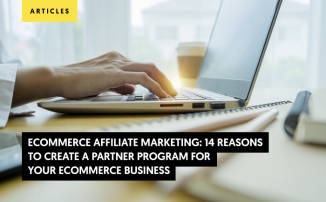 Ecommerce Affiliate Marketing: 14 Reasons to Create a Partner Program for Your e-commerce Business