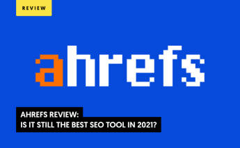 AHREFS Review: Is It Still the Best SEO Tool in 2021?