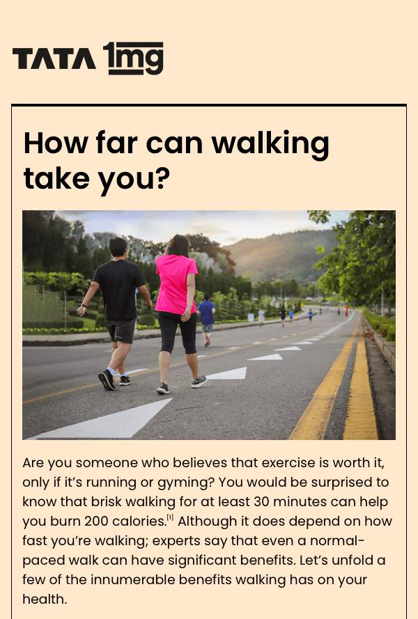 Are you someone who believes that exercise is worth it, only if it's running or gyming? You would be surprised to know that brisk walking for at least 30 minutes can help you burn 200 calories.*