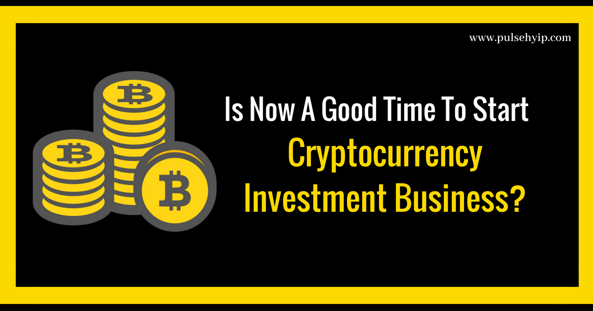 Is Now A Good Time To Start Cryptocurrency Investment Business?