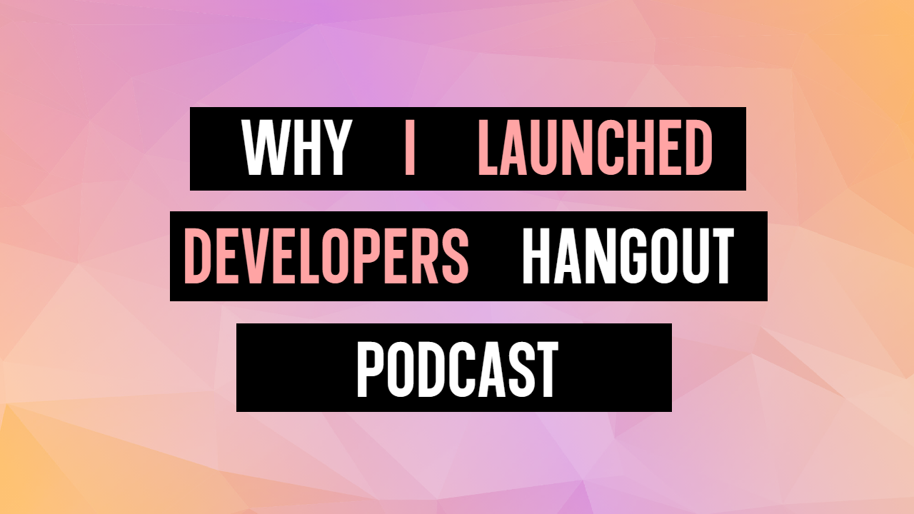 Why I created Developers Hangout podcast.