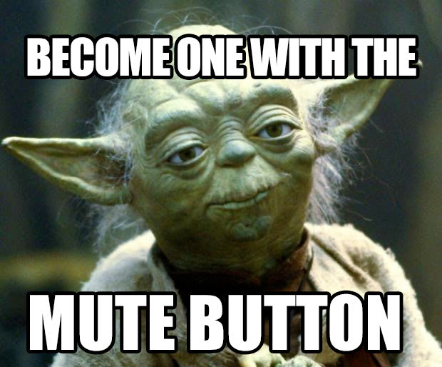 One with the mute button, you must become.