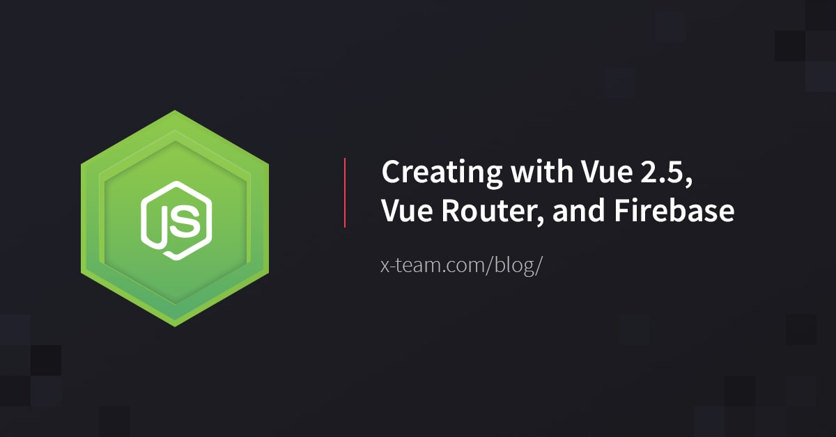 Creating with Vue 2 5, Vue Router, and Firebase
