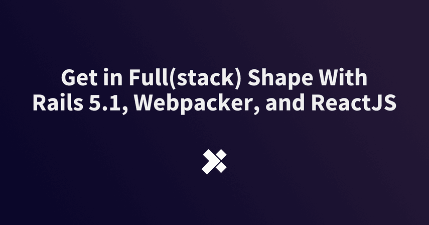 Get in Full(stack) Shape With Rails 5 1, Webpacker, and ReactJS