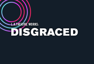 L.A. Theatre Works: 'Disgraced'