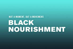 Not a Moment, But a Movement: 'Black Nourishment'