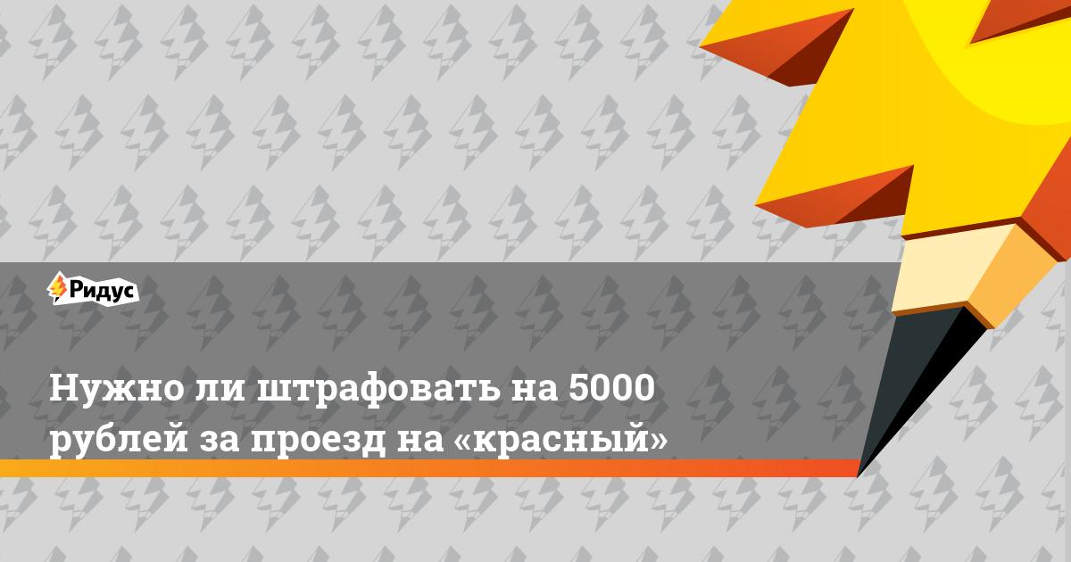 Нужноли штрафовать на5000 рублей запроезд на«красный»