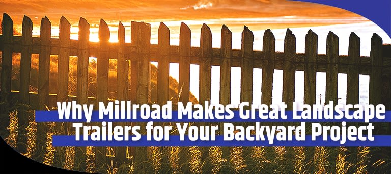 Why Millroad Makes Great Landscape Trailers for Your Backyard Project