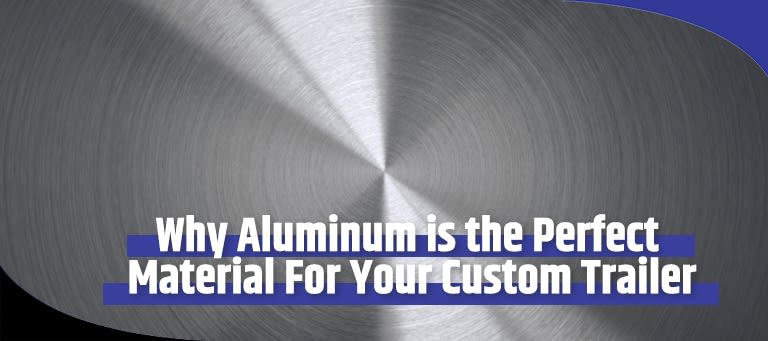 Why Choose Aluminum for Your Custom Trailer