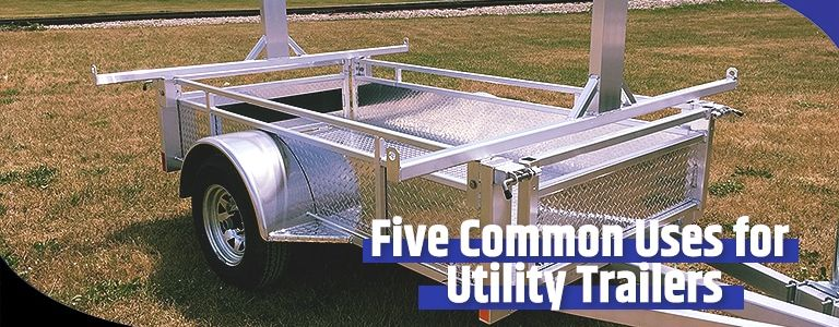 Five Common Uses for Utility Trailers
