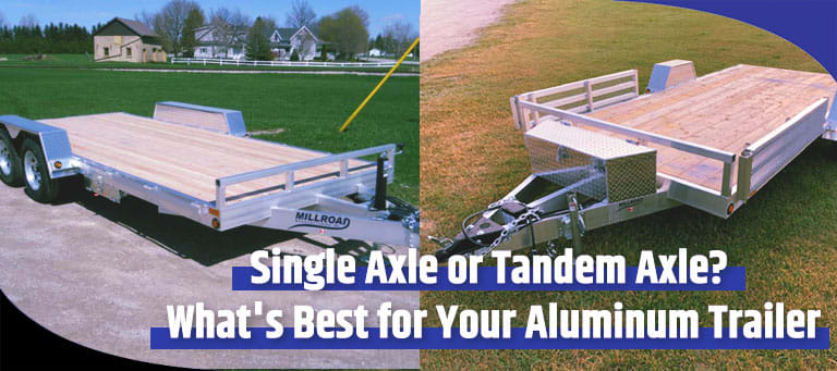 Single Axle or Tandem Axle Whats Best for Your Aluminum Trailer