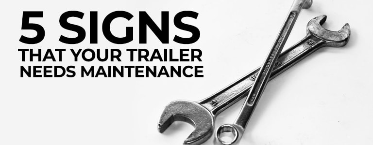Knowing the Signs for When Your Trailer Needs Maintenance