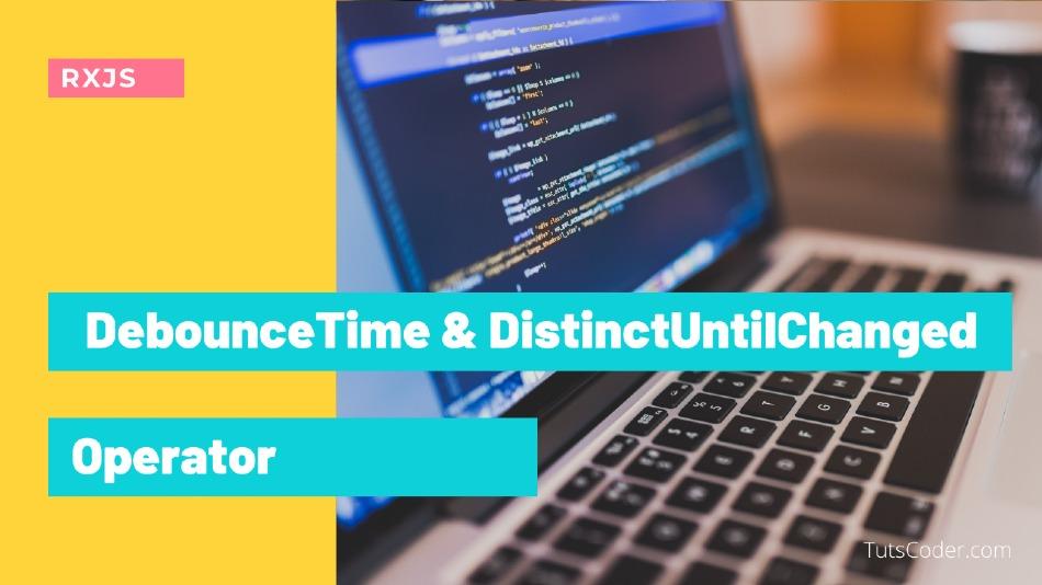 DebounceTime & DistinctUntilChanged Operator