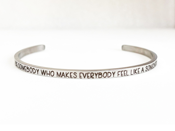 Be somebody who makes everybody feel like somebody - Samsara Bracelet