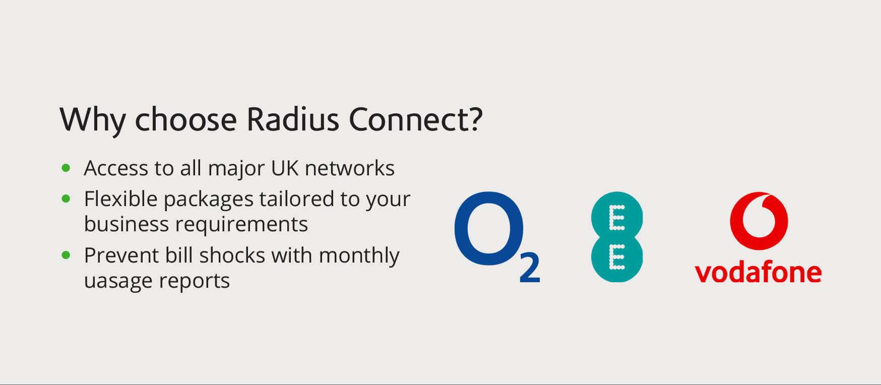 Why choose Radius Connect? Access to all major UK networks. Flexible packages tailored to your business requirements. Prevent bill shocks with monthly uasage reports.