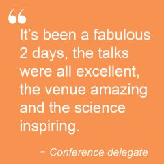 """It's been a fabulous 2 days, the talks were all excellent, the venue amazing and the science inspiring"".Conference delegate"