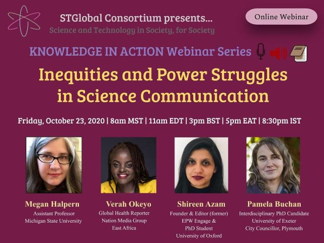 STSGlobal Consortium presents…. Science and Technology in Society, for Society Knowledge in Action Webinar Series. Inequalities and power struggles in science communication. Friday 23 October 2020 8am MST, 11am EDT, 5pm EAT, 8.30pm IST. Megan Halpern assistant professor Michigan State University. Verah Okeyo Global Health Reporter Nation Media Group East Africa. Shireen Azam founder and editor (former) EPW Engage and PhD student University of Oxford. Pamela Buchan interdisciplinary PhD candidate university of Exeter city councillor Plymouth.