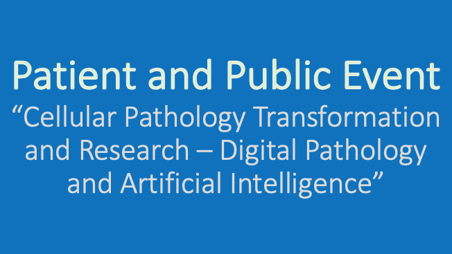 Text box which reads: Patient and Public Event. Cellular Pathology Transformation and Research - Digital Pathology and Artificial Intelligence.