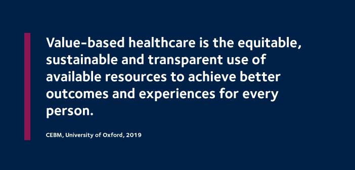 Value-based healthcare is the equitable, sustainable and transparent use of available resources to achieve better outcomes and experiences for every person. CEBM, University of Oxford, 2019