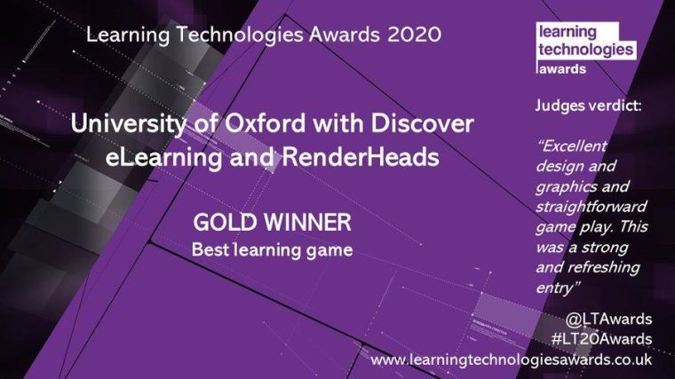 Learning Technologies Awards 2020  University of Oxford with Discover eLearning and RenderHeads  Gold Winner: best learning game  Judges verdict: Excellent design and graphics and straightforward game play. This was a strong and refreshing entry.