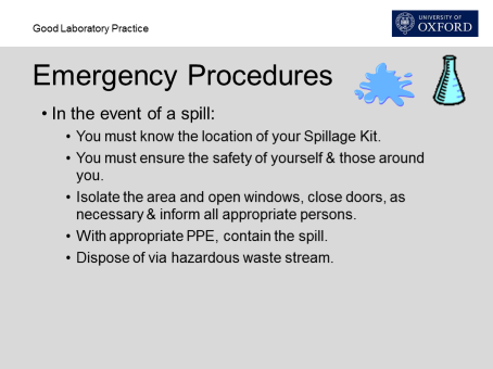 In the event of a spill: you must know the location of your spillage kit, you must ensure the safety of yourself and those around you, isolate the area and open windows, close doors, as necessary and inform all appropriate persons, with appropriate PPE, contain the spill, dispose of via hazardous waste stream.