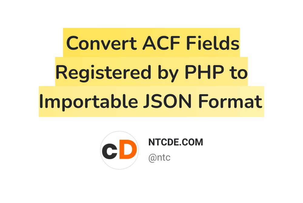 Chuyển đổi các trường ACF được đăng ký bởi PHP sang định dạng JSON có thể Import