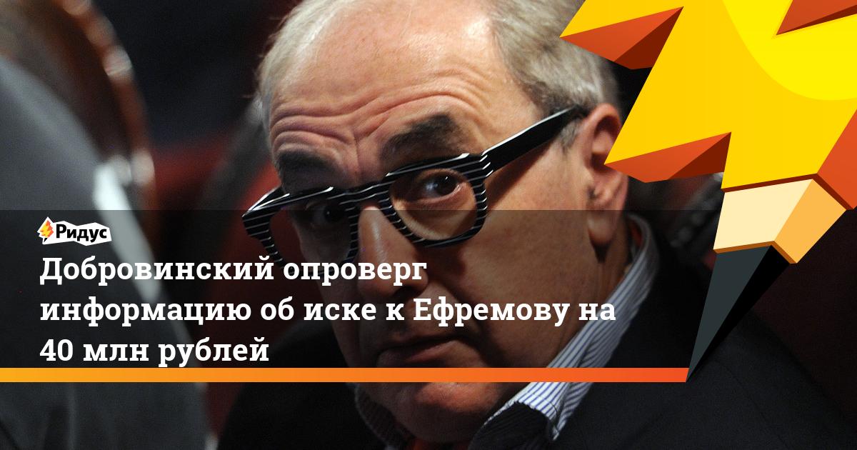 Добровинский опроверг информацию об иске к Ефремову на 40 млн рублей