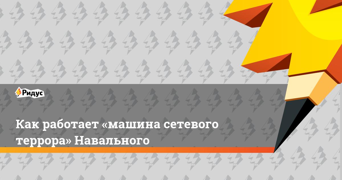 Как работает «машина сетевого террора» Навального
