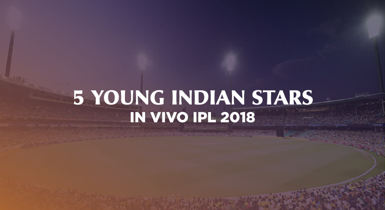 Five Young Indians Who Have Lit Up VIVO IPL 2018