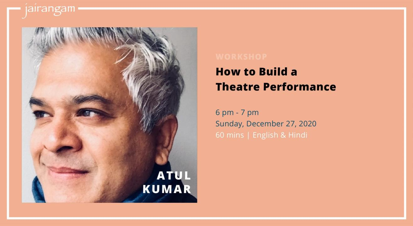 Workshop : How to Build a Theatre Performance with Atul Kumar - Zoom
