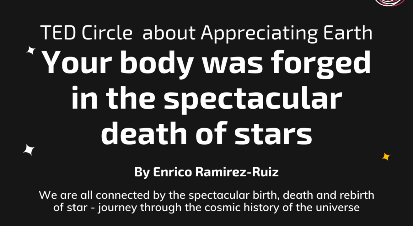 TED Circle about 'Appreciating Earth': Your body was forged in the spectacular death of stars  By Enrico Ramirez-Ruiz