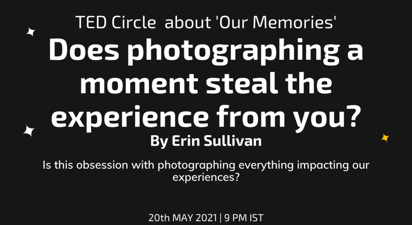TED Circle about 'Our Memories': Does photographing a moment steal the experience from you? By Erin Sullivan