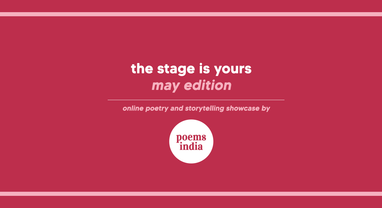Poems India - The Stage is yours / Poetry and Storytelling showcase, May 2021