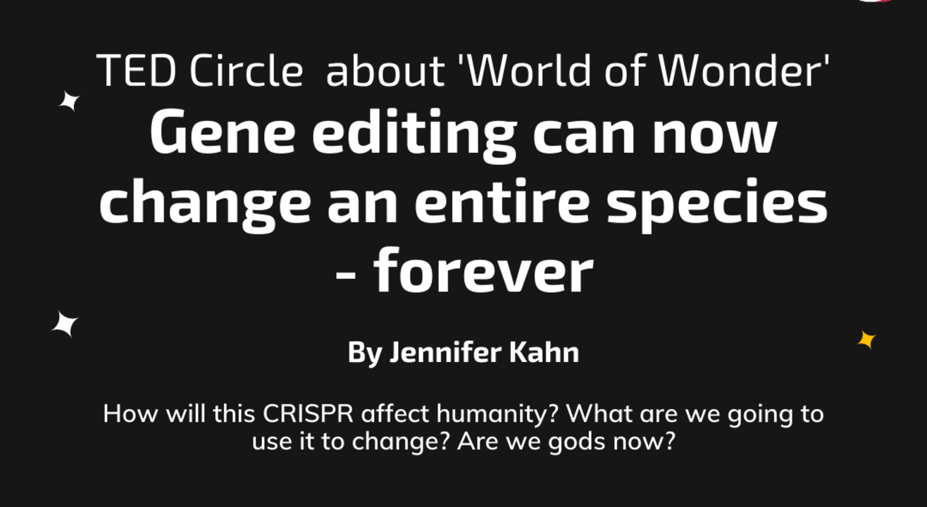 TED Circle about 'World of Wonder': Gene editing can now change an entire species - forever  By Jennifer Kahn