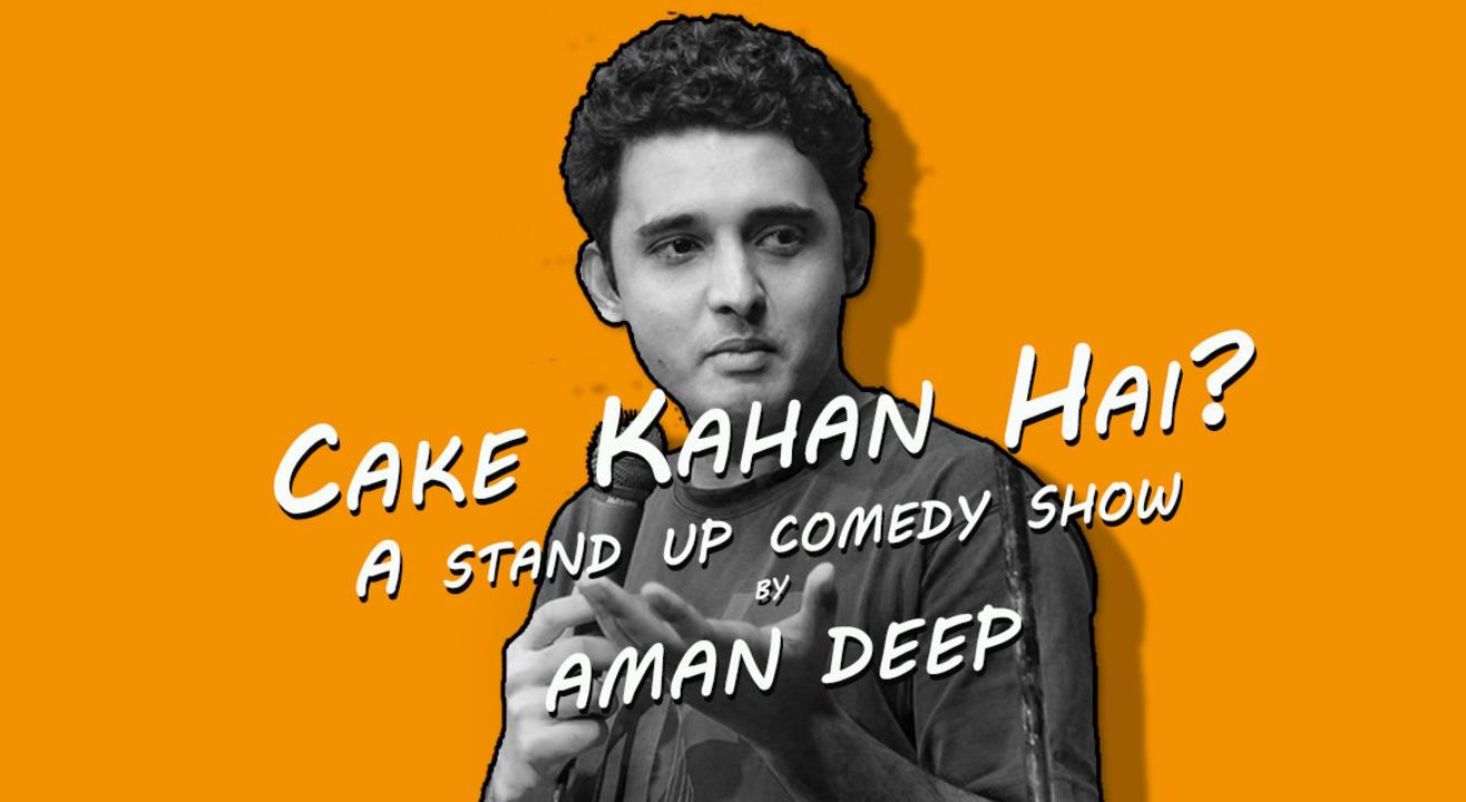 Cake Kahan hai? A Stand Up Comedy Show By Aman Deep