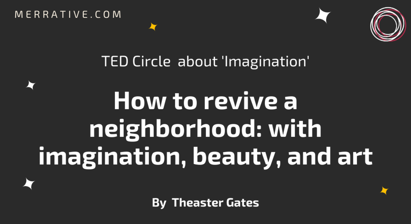 TED Circle  about 'Imagination' on 'How to revive a neighborhood: with imagination, beauty, and art' by Theaster Gates