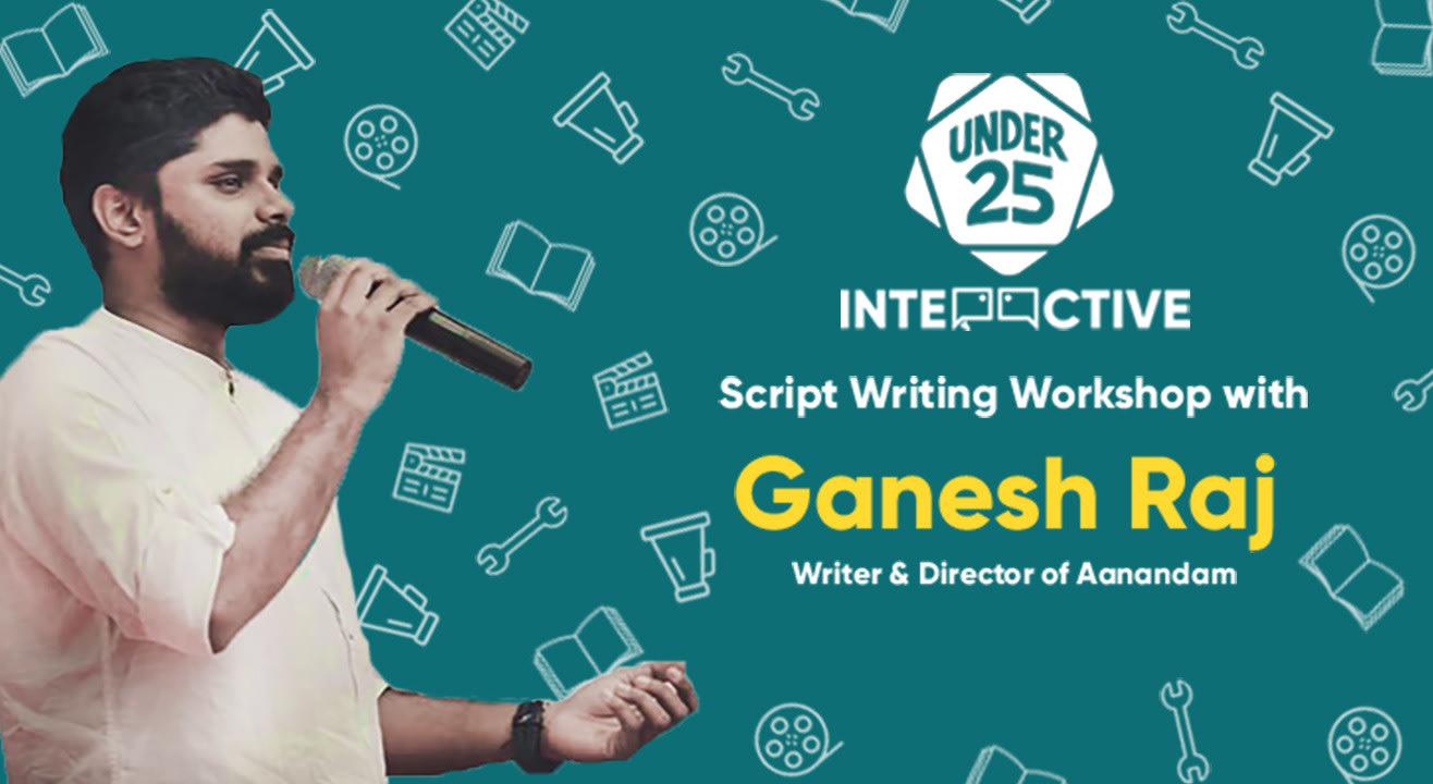 Under 25 Interactice   Scriptwriting Workshop with Ganesh Raj