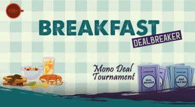 Breakfast Dealbreaker – Mono Deal Tournament